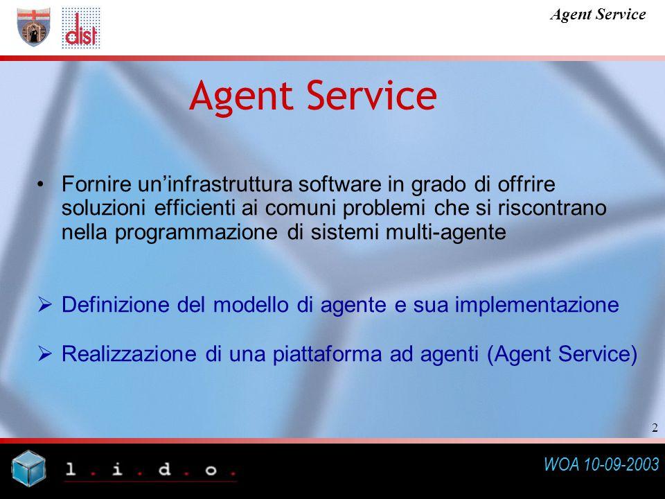 WOA 10-09-2003 Agent Service 2 Fornire uninfrastruttura software in grado di offrire soluzioni efficienti ai comuni problemi che si riscontrano nella programmazione di sistemi multi-agente Definizione del modello di agente e sua implementazione Realizzazione di una piattaforma ad agenti (Agent Service)