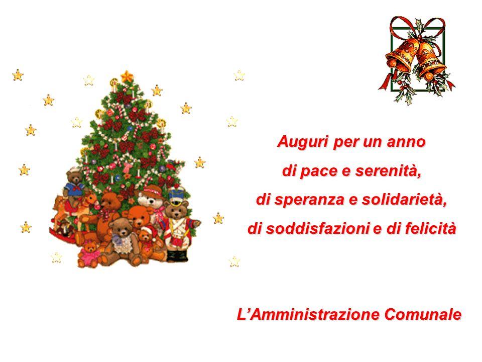 Auguri per un anno di pace e serenità, di speranza e solidarietà, di soddisfazioni e di felicità LAmministrazione Comunale