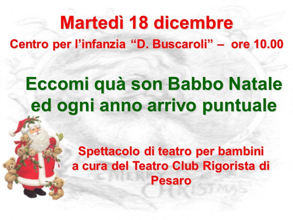 Martedì 18 dicembre Centro per linfanzia D. Buscaroli – ore 10.00 Eccomi quà son Babbo Natale ed ogni anno arrivo puntuale Spettacolo di teatro per ba