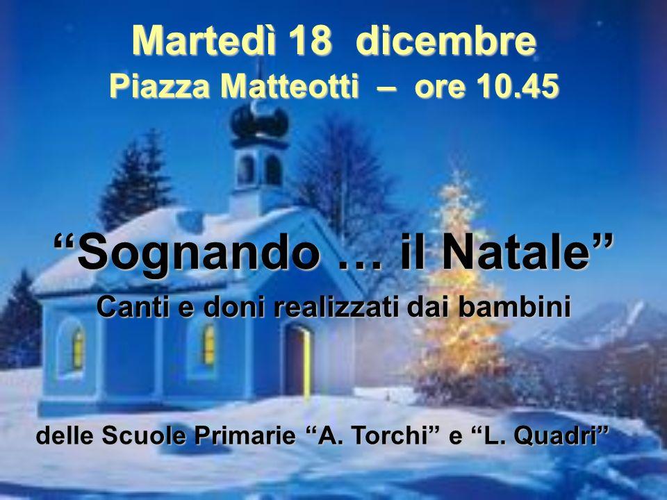 Martedì 18 dicembre Piazza Matteotti – ore 10.45 Sognando … il Natale Canti e doni realizzati dai bambini delle Scuole Primarie A. Torchi e L. Quadri