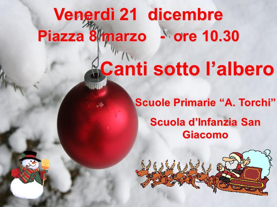 Venerdì 21 dicembre Piazza 8 marzo - ore 10.30 Canti sotto lalbero Scuole Primarie A. Torchi Scuola dInfanzia San Giacomo