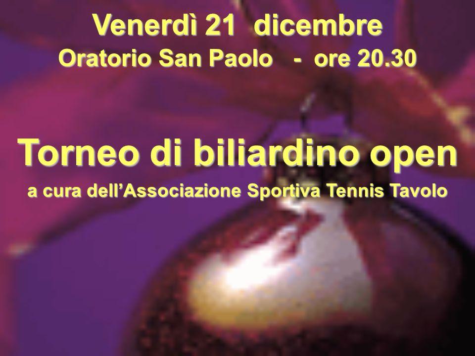 Venerdì 21 dicembre Oratorio San Paolo - ore 20.30 Torneo di biliardino open a cura dellAssociazione Sportiva Tennis Tavolo