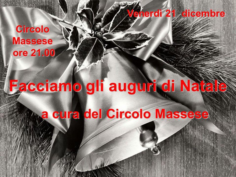 Venerdì 21 dicembre Circolo Massese ore 21.00 ore 21.00 Facciamo gli auguri di Natale a cura del Circolo Massese