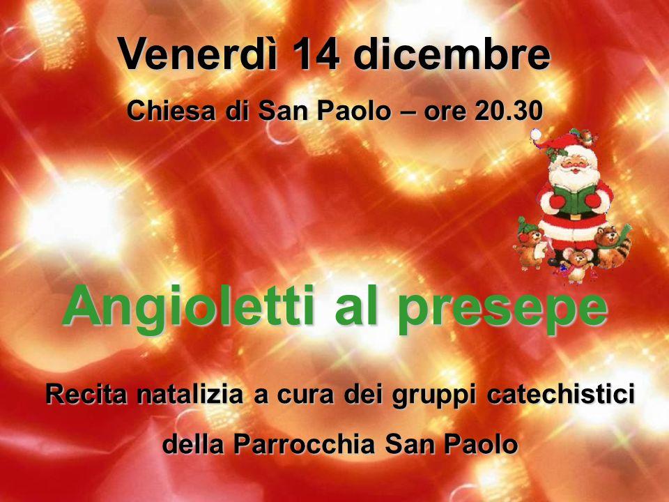 Venerdì 14 dicembre Chiesa di San Paolo – ore 20.30 Angioletti al presepe Recita natalizia a cura dei gruppi catechistici della Parrocchia San Paolo