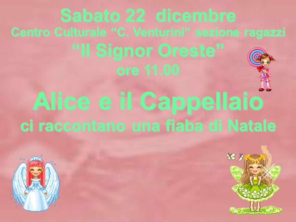 Sabato 22 dicembre Centro Culturale C. Venturini sezione ragazzi Il Signor Oreste ore 11.00 Alice e il Cappellaio ci raccontano una fiaba di Natale