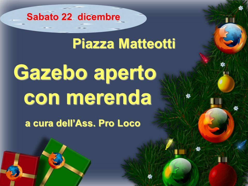 Sabato 22 dicembre Piazza Matteotti Gazebo aperto con merenda con merenda a cura dellAss. Pro Loco