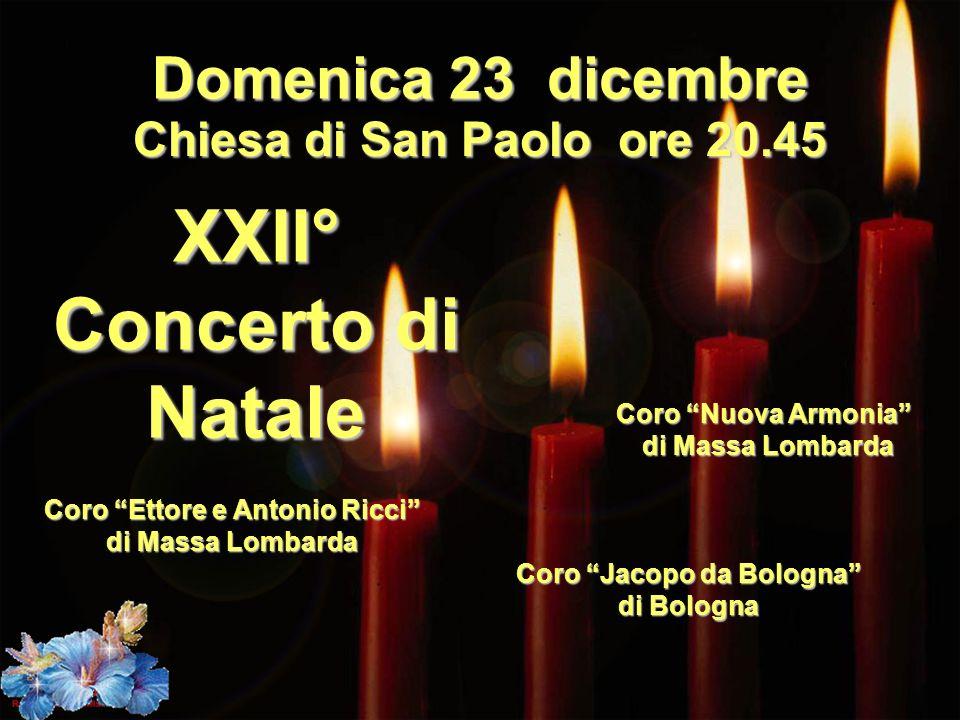 Domenica 23 dicembre Chiesa di San Paolo ore 20.45 XXII° Concerto di Natale Coro Ettore e Antonio Ricci di Massa Lombarda Coro Nuova Armonia di Massa