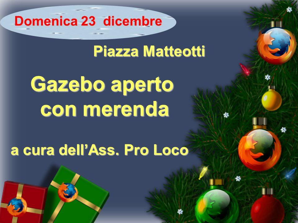 Domenica 23 dicembre Piazza Matteotti Gazebo aperto con merenda con merenda a cura dellAss. Pro Loco