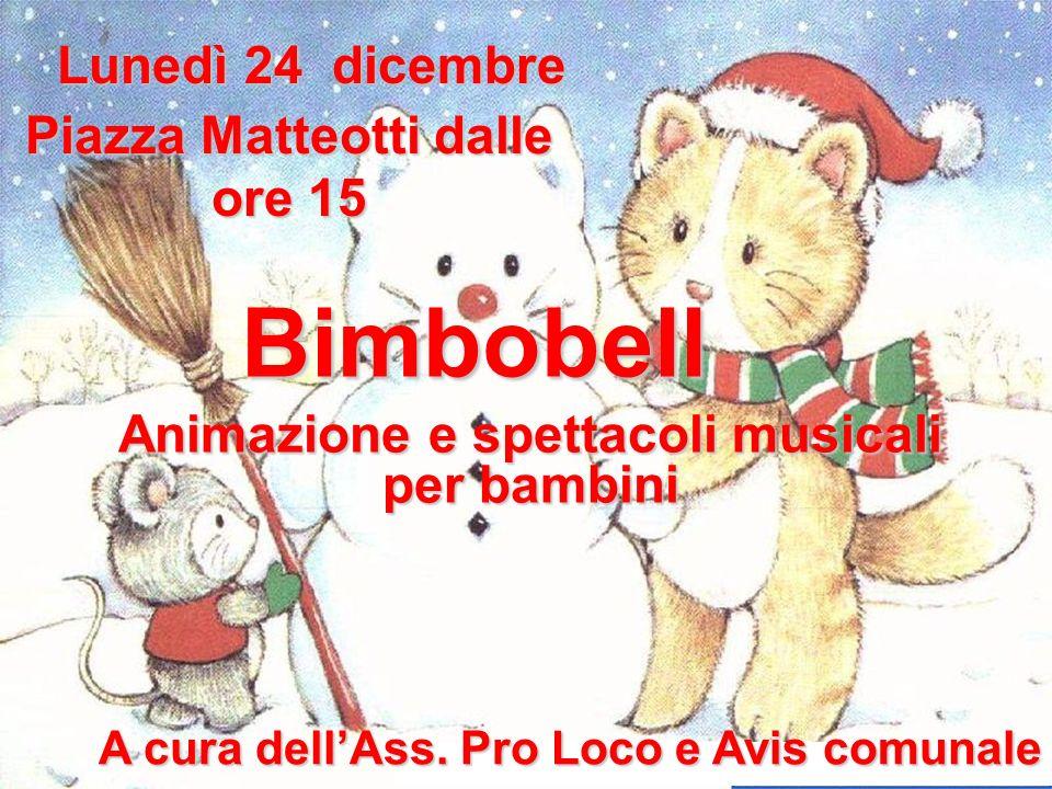 Lunedì 24 dicembre Piazza Matteotti dalle ore 15 Bimbobell Animazione e spettacoli musicali per bambini A cura dellAss. Pro Loco e Avis comunale