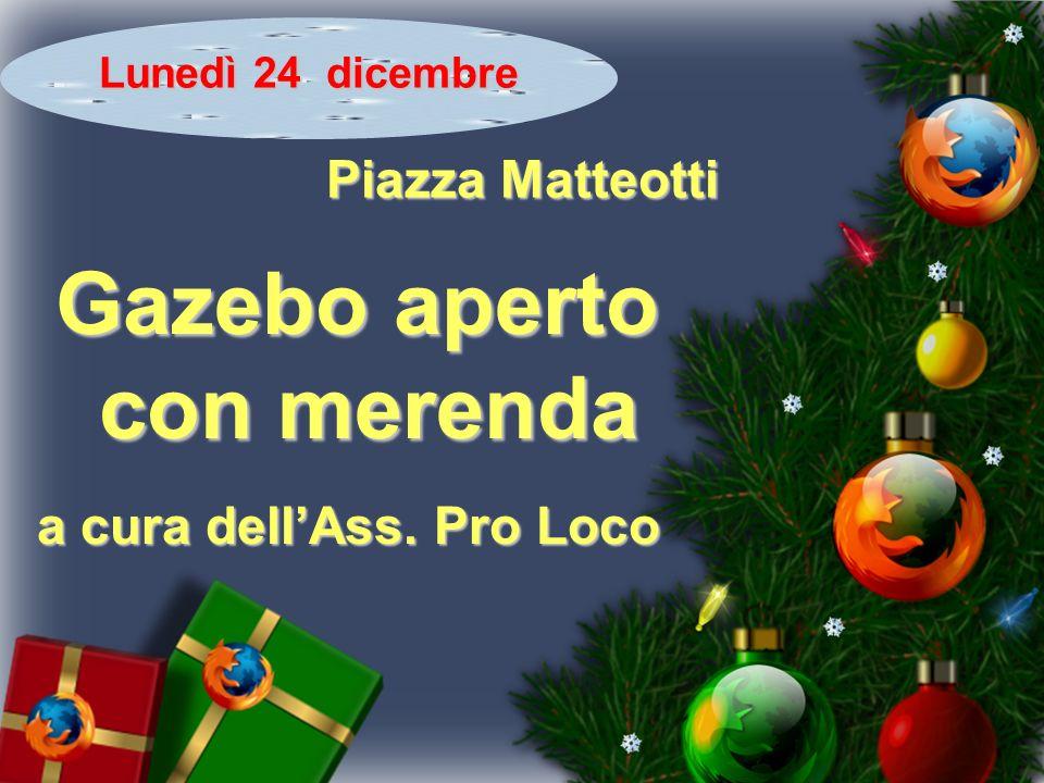 Lunedì 24 dicembre Piazza Matteotti Gazebo aperto con merenda con merenda a cura dellAss. Pro Loco