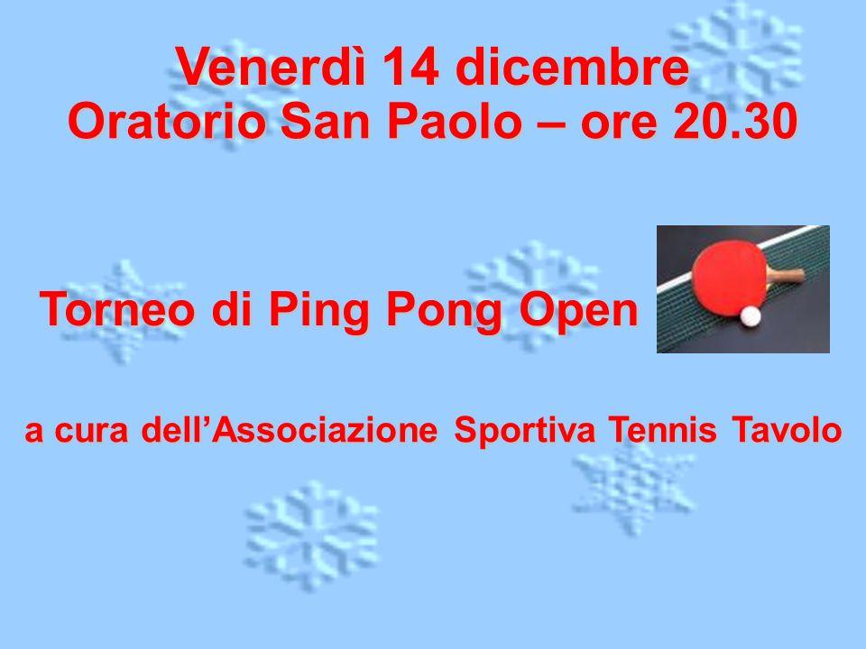 Venerdì 14 dicembre Oratorio San Paolo – ore 20.30 Torneo di Ping Pong Open a cura dellAssociazione Sportiva Tennis Tavolo