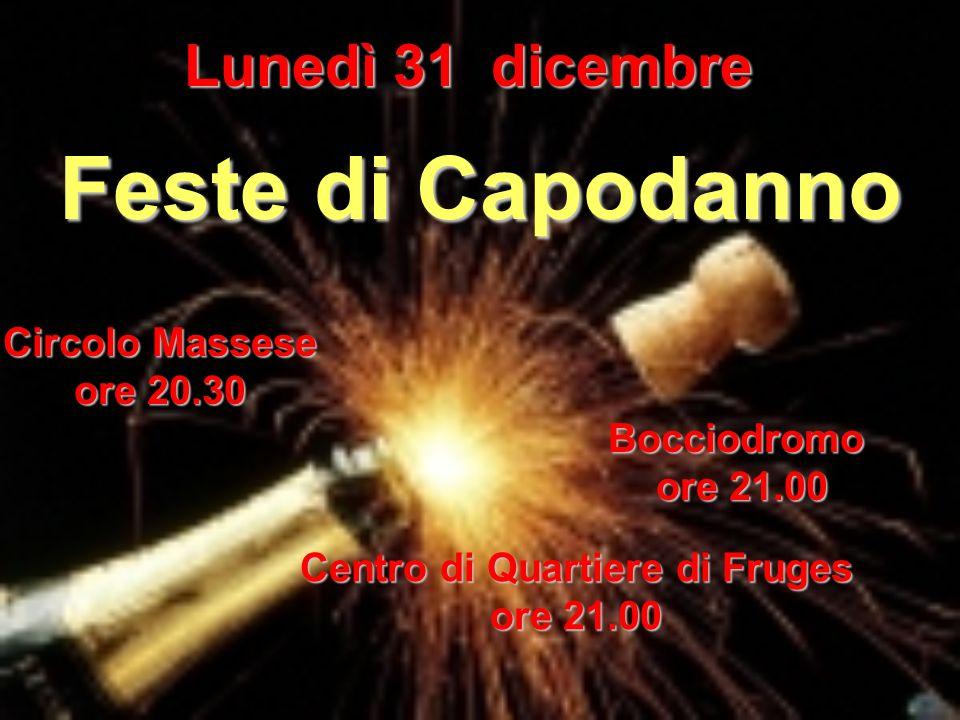 Lunedì 31 dicembre Circolo Massese ore 20.30 Feste di Capodanno Bocciodromo ore 21.00 ore 21.00 Centro di Quartiere di Fruges ore 21.00