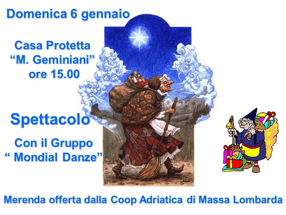 Domenica 6 gennaio Casa Protetta M. Geminiani ore 15.00 ore 15.00 Spettacolo Con il Gruppo Mondial Danze Mondial Danze Merenda offerta dalla Coop Adri