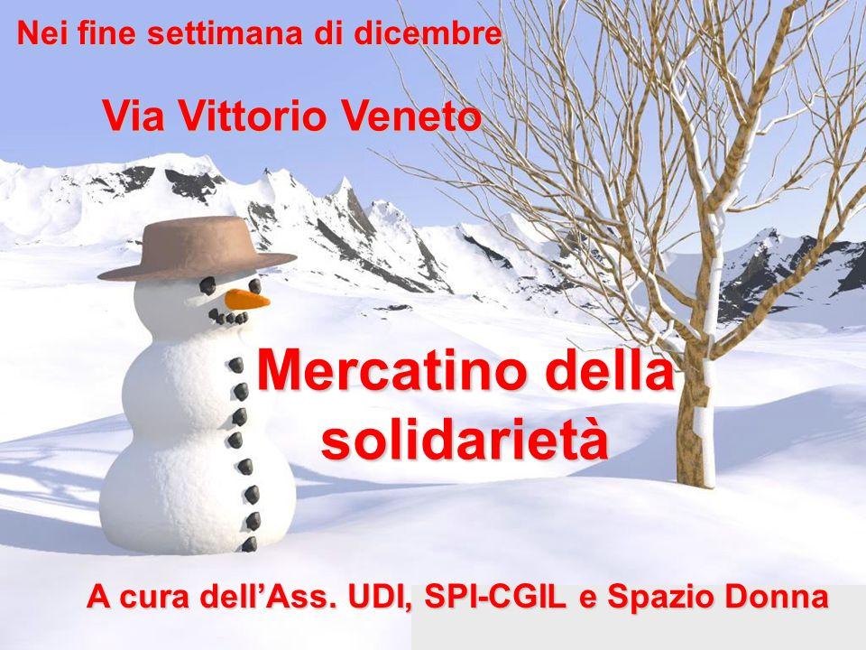 Nei fine settimana di dicembre Via Vittorio Veneto Mercatino della solidarietà A cura dellAss. UDI, SPI-CGIL e Spazio Donna