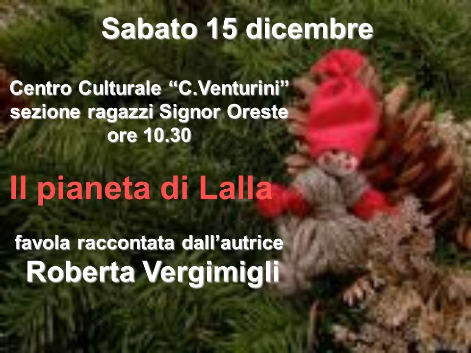 Sabato 15 dicembre Centro Culturale C.Venturini sezione ragazzi Signor Oreste ore 10.30 Il pianeta di Lalla favola raccontata dallautrice Roberta Verg