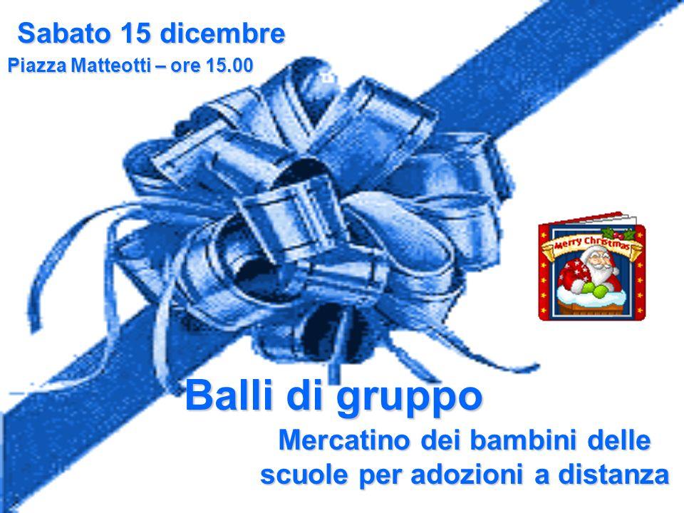 Sabato 15 dicembre Piazza Matteotti – ore 15.00 Balli di gruppo Mercatino dei bambini delle scuole per adozioni a distanza