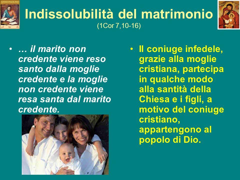 Indissolubilità del matrimonio (1Cor 7,10-16) … il marito non credente viene reso santo dalla moglie credente e la moglie non credente viene resa sant