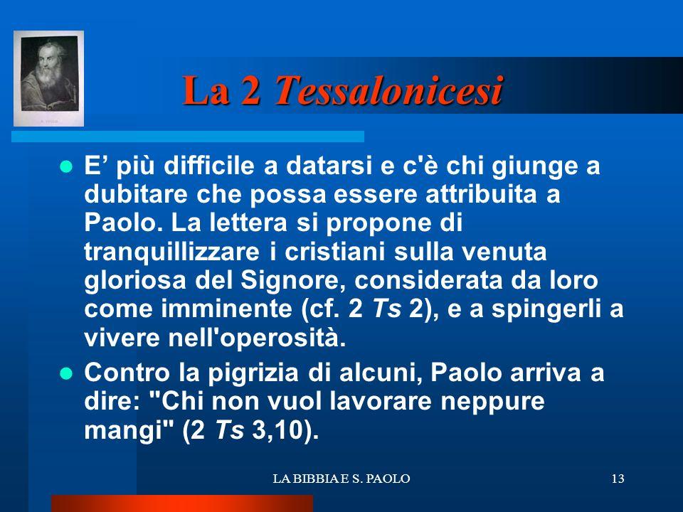 LA BIBBIA E S. PAOLO13 La 2 Tessalonicesi E più difficile a datarsi e c'è chi giunge a dubitare che possa essere attribuita a Paolo. La lettera si pro