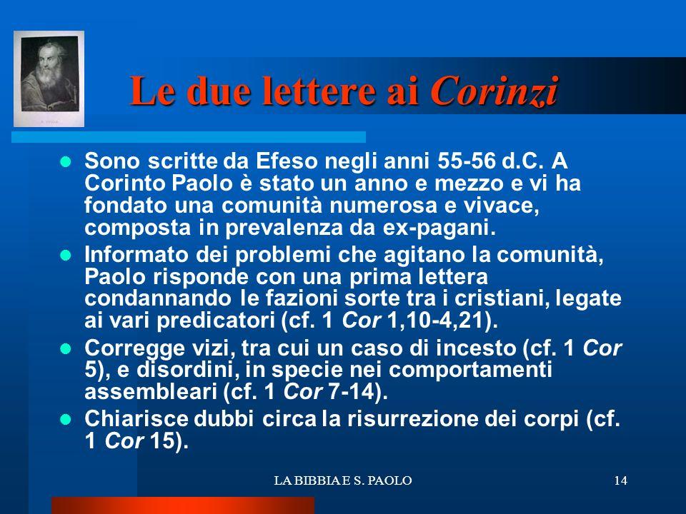 LA BIBBIA E S. PAOLO14 Le due lettere ai Corinzi Sono scritte da Efeso negli anni 55-56 d.C. A Corinto Paolo è stato un anno e mezzo e vi ha fondato u