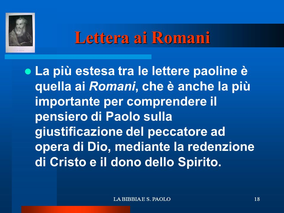 LA BIBBIA E S. PAOLO18 Lettera ai Romani La più estesa tra le lettere paoline è quella ai Romani, che è anche la più importante per comprendere il pen