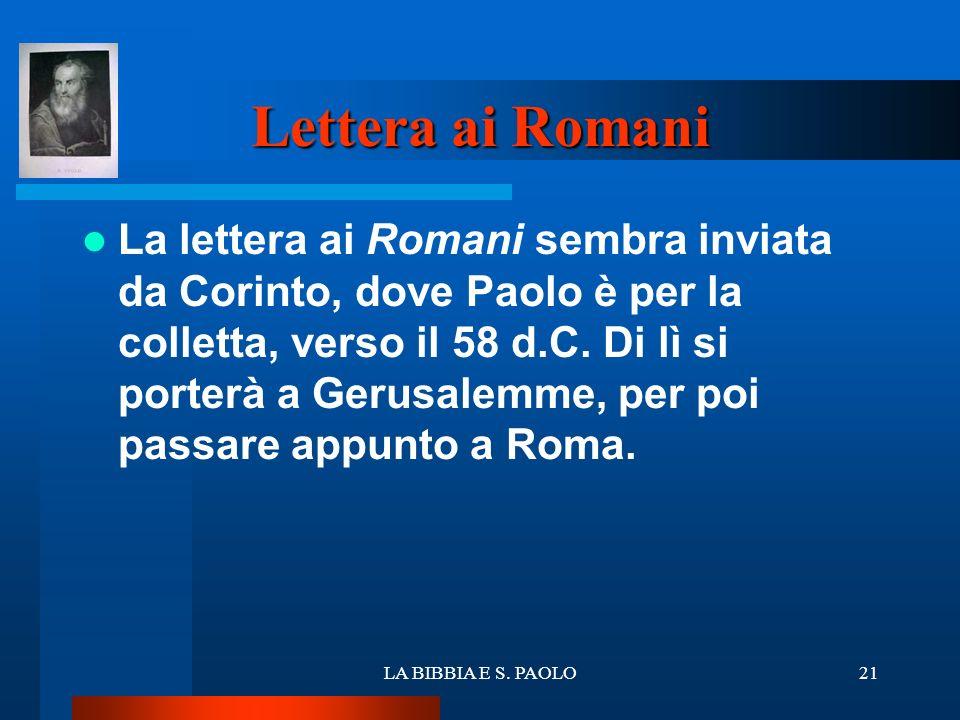 LA BIBBIA E S. PAOLO21 Lettera ai Romani La lettera ai Romani sembra inviata da Corinto, dove Paolo è per la colletta, verso il 58 d.C. Di lì si porte