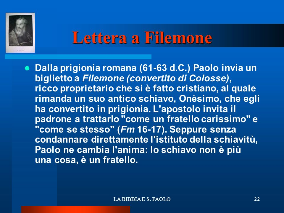 LA BIBBIA E S. PAOLO22 Lettera a Filemone Dalla prigionia romana (61-63 d.C.) Paolo invia un biglietto a Filemone (convertito di Colosse), ricco propr