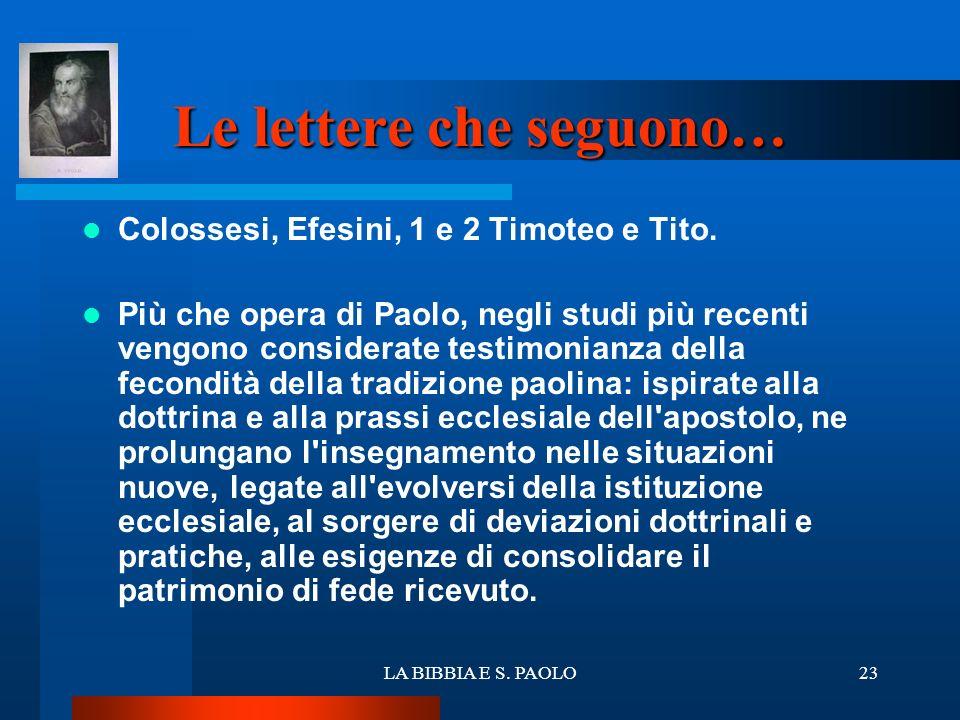LA BIBBIA E S. PAOLO23 Le lettere che seguono… Colossesi, Efesini, 1 e 2 Timoteo e Tito. Più che opera di Paolo, negli studi più recenti vengono consi