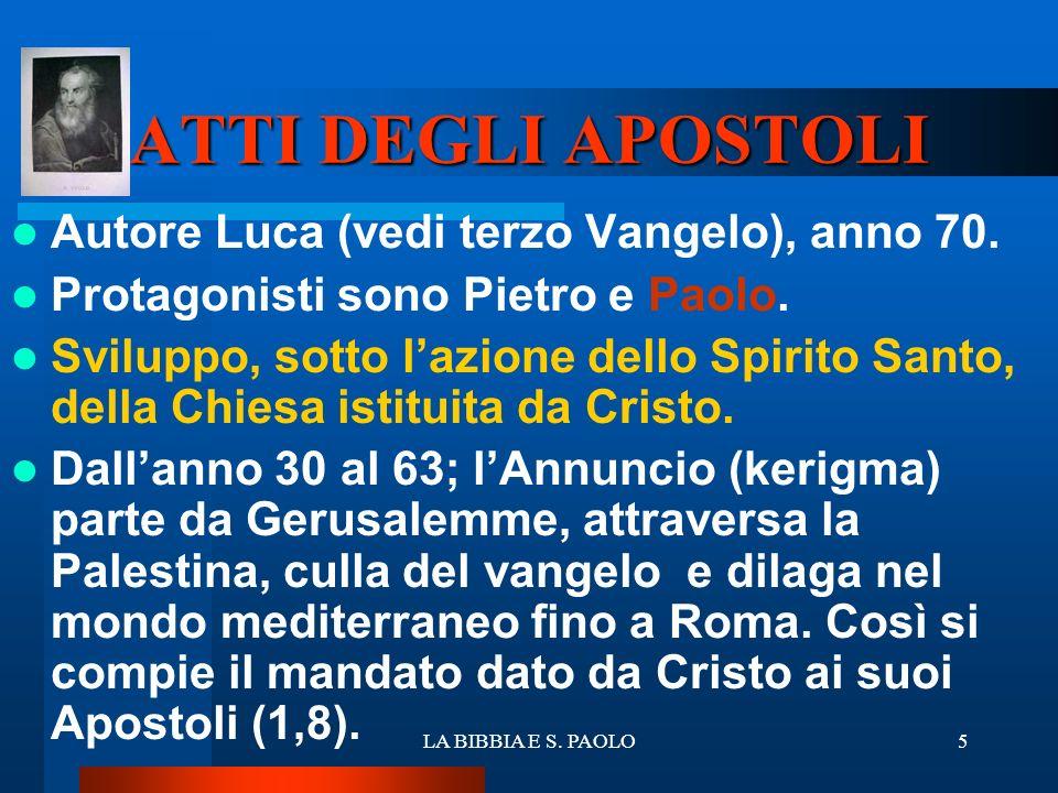 LA BIBBIA E S. PAOLO5 ATTI DEGLI APOSTOLI Autore Luca (vedi terzo Vangelo), anno 70. Protagonisti sono Pietro e Paolo. Sviluppo, sotto lazione dello S