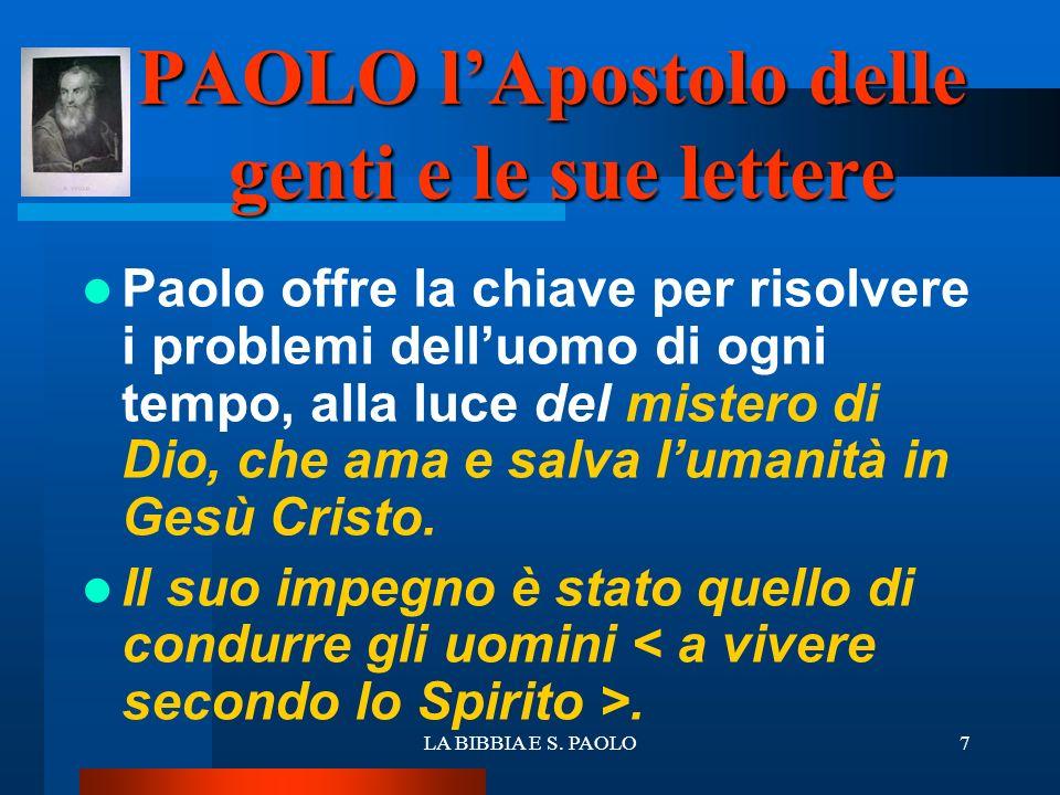 LA BIBBIA E S. PAOLO7 PAOLO lApostolo delle genti e le sue lettere Paolo offre la chiave per risolvere i problemi delluomo di ogni tempo, alla luce de