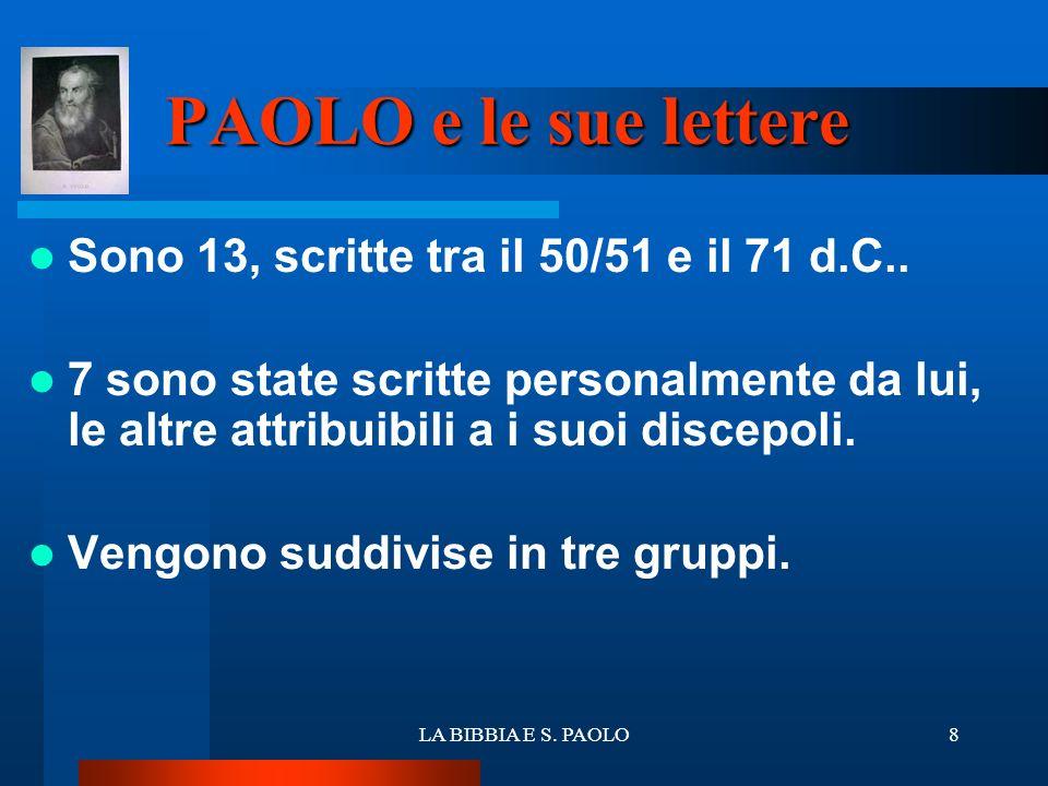 LA BIBBIA E S. PAOLO8 PAOLO e le sue lettere Sono 13, scritte tra il 50/51 e il 71 d.C.. 7 sono state scritte personalmente da lui, le altre attribuib