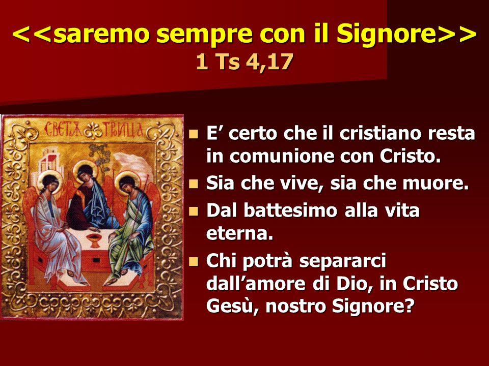 > 1 Ts 4,17 > 1 Ts 4,17 E certo che il cristiano resta in comunione con Cristo. E certo che il cristiano resta in comunione con Cristo. Sia che vive,