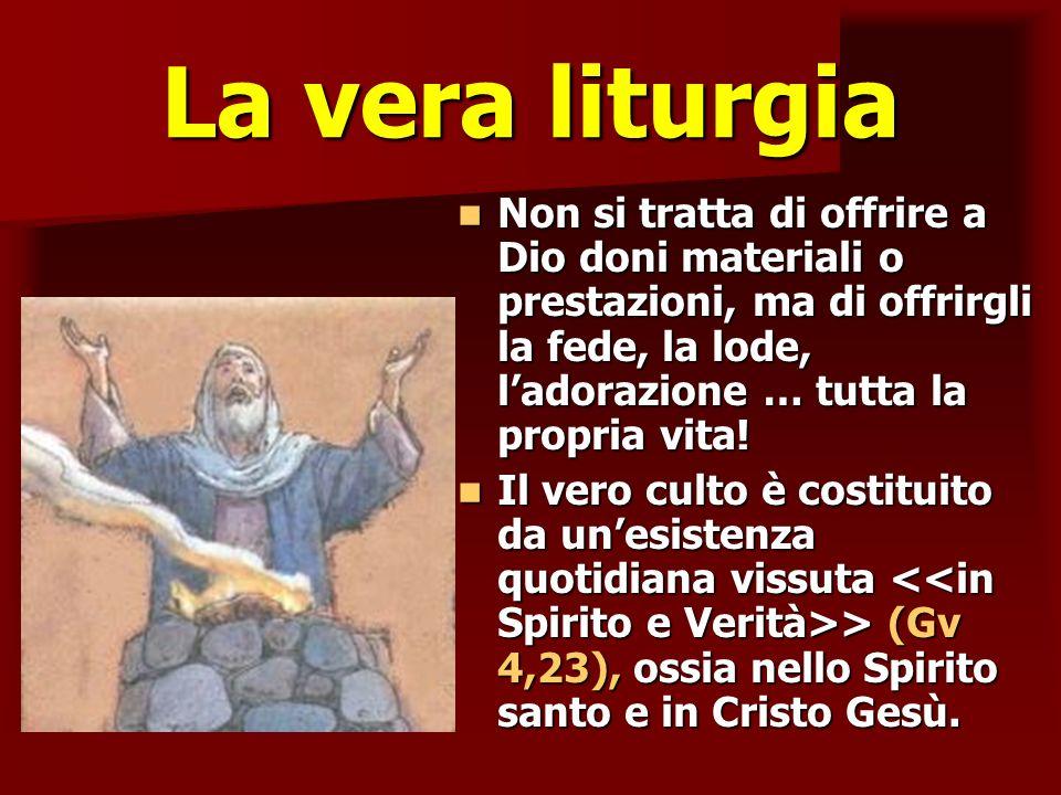 La vera liturgia Non si tratta di offrire a Dio doni materiali o prestazioni, ma di offrirgli la fede, la lode, ladorazione … tutta la propria vita! N