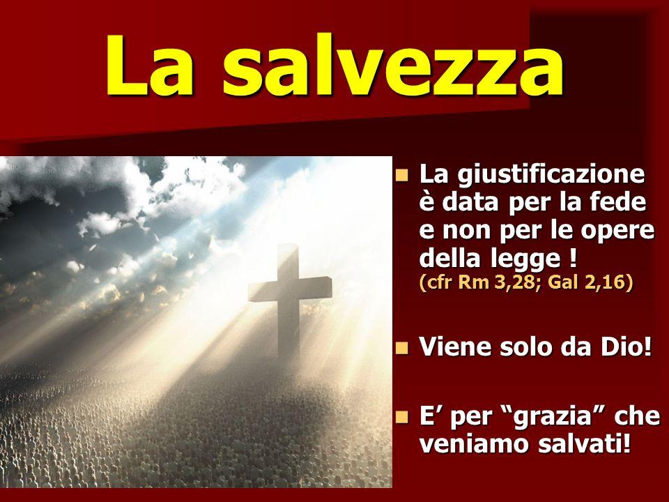 La salvezza La giustificazione è data per la fede e non per le opere della legge ! (cfr Rm 3,28; Gal 2,16) La giustificazione è data per la fede e non