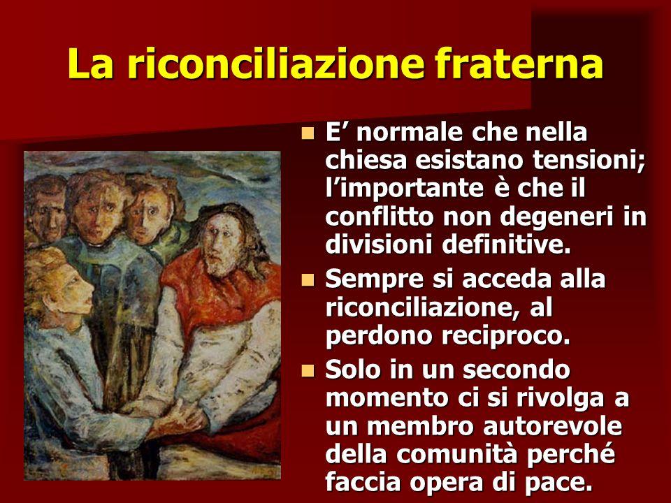 La riconciliazione fraterna E normale che nella chiesa esistano tensioni; limportante è che il conflitto non degeneri in divisioni definitive. E norma
