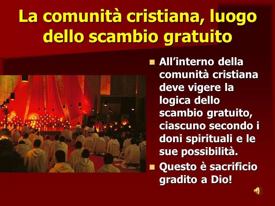 La comunità cristiana, luogo dello scambio gratuito Allinterno della comunità cristiana deve vigere la logica dello scambio gratuito, ciascuno secondo