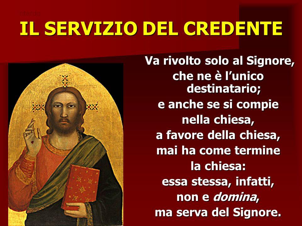 IL SERVIZIO DEL CREDENTE Va rivolto solo al Signore, Va rivolto solo al Signore, che ne è lunico destinatario; e anche se si compie nella chiesa, a fa