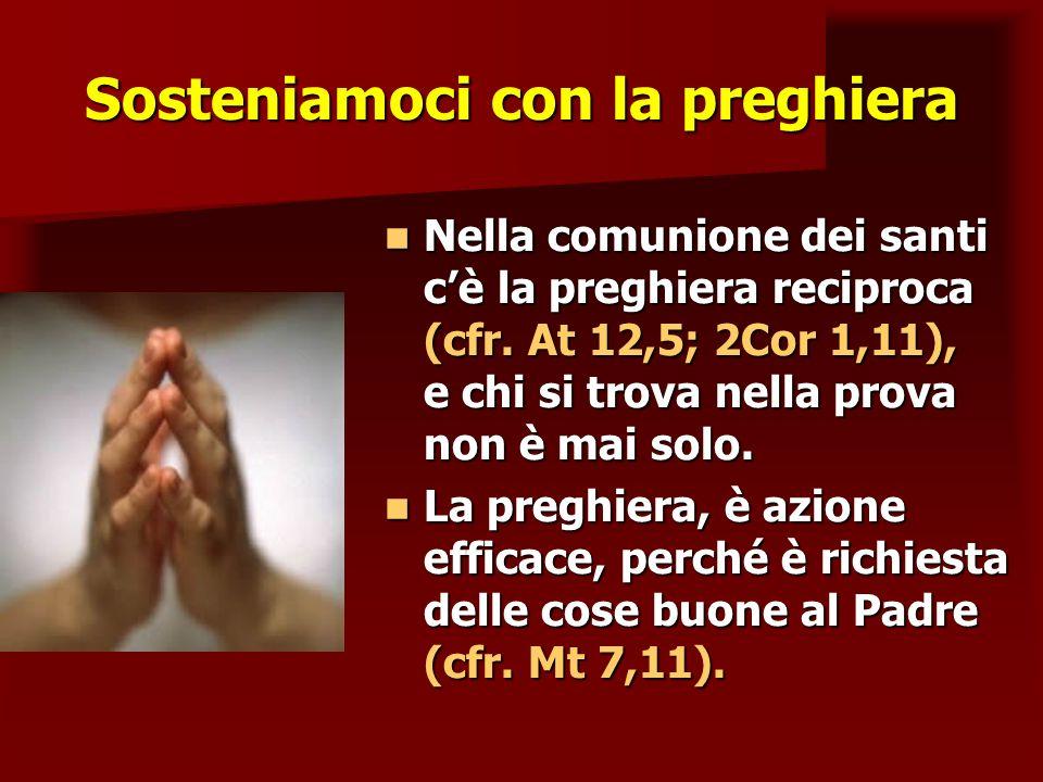 Sosteniamoci con la preghiera Nella comunione dei santi cè la preghiera reciproca (cfr. At 12,5; 2Cor 1,11), e chi si trova nella prova non è mai solo
