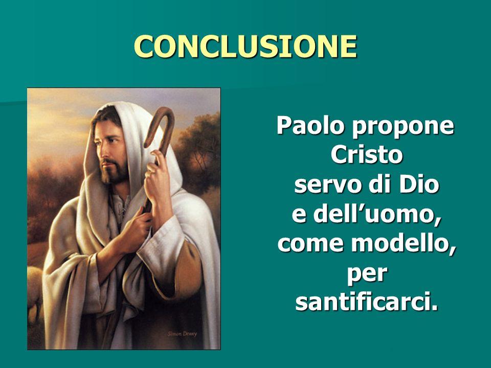 CONCLUSIONE Paolo propone Cristo servo di Dio e delluomo, come modello, per santificarci. Paolo propone Cristo servo di Dio e delluomo, come modello,