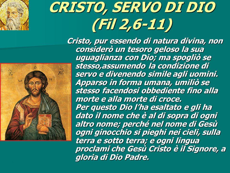 CRISTO, SERVO DI DIO (Fil 2,6-11) Cristo, pur essendo di natura divina, non considerò un tesoro geloso la sua uguaglianza con Dio; ma spogliò se stess