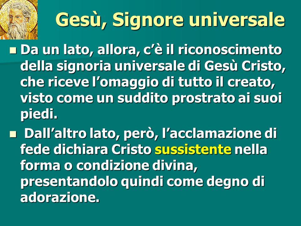 Gesù, Signore universale Da un lato, allora, cè il riconoscimento della signoria universale di Gesù Cristo, che riceve lomaggio di tutto il creato, vi