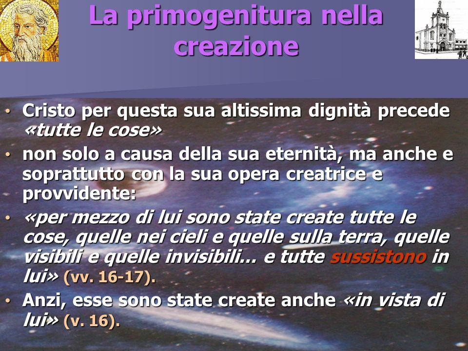 La primogenitura nella creazione Cristo per questa sua altissima dignità precede «tutte le cose» Cristo per questa sua altissima dignità precede «tutt