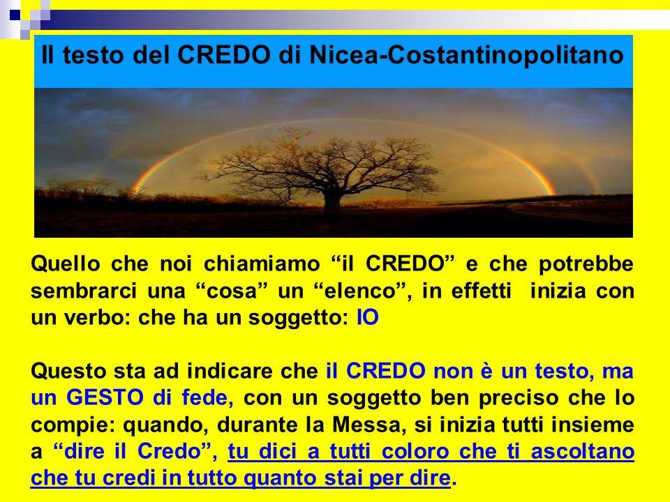 Il testo del CREDO di Nicea-Costantinopolitano Quello che noi chiamiamo il CREDO e che potrebbe sembrarci una cosa un elenco, in effetti inizia con un