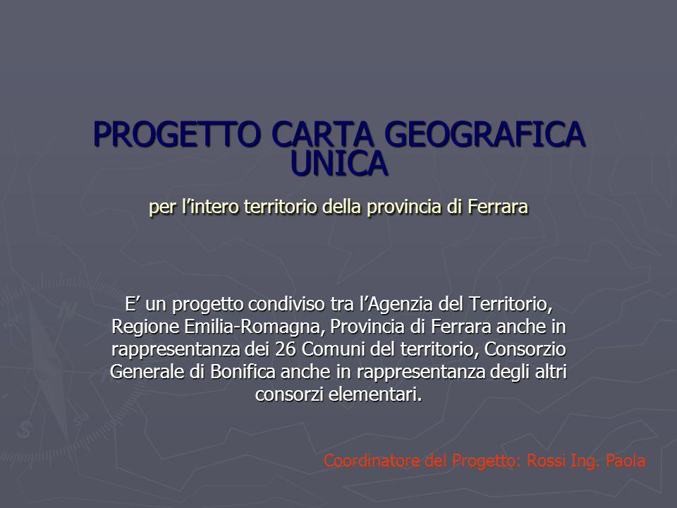 PROGETTO CARTA GEOGRAFICA UNICA per lintero territorio della provincia di Ferrara E un progetto condiviso tra lAgenzia del Territorio, Regione Emilia-