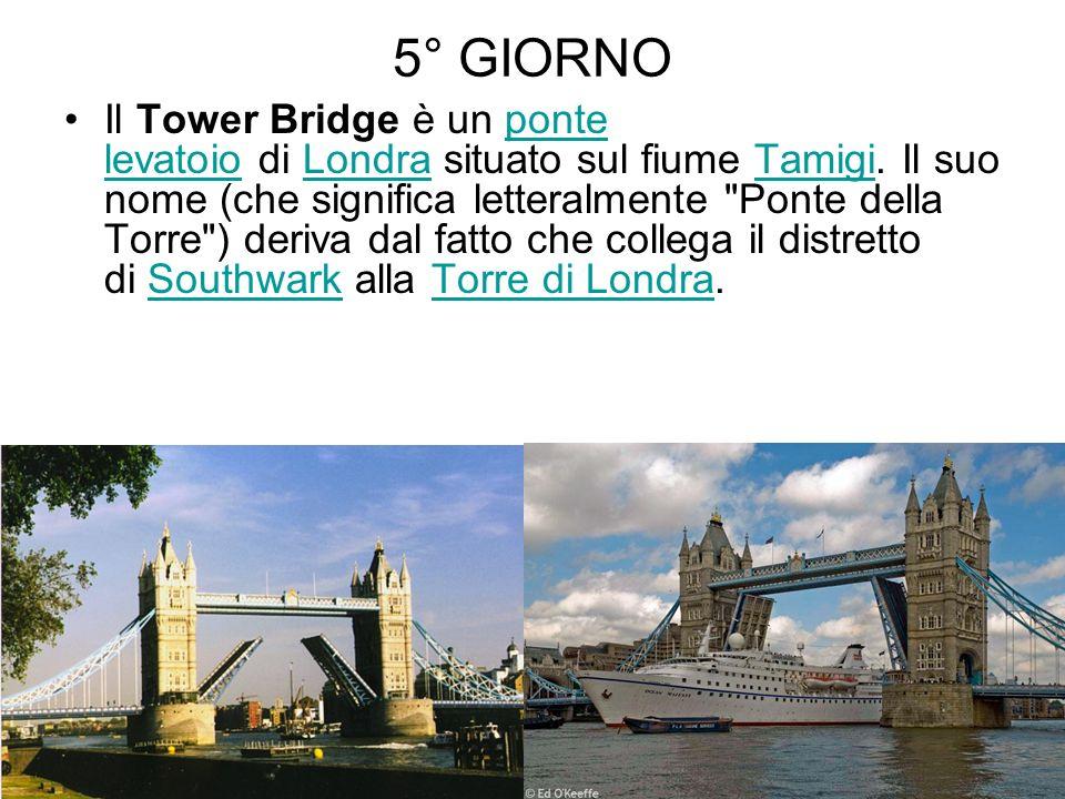 5° GIORNO Il Tower Bridge è un ponte levatoio di Londra situato sul fiume Tamigi. Il suo nome (che significa letteralmente