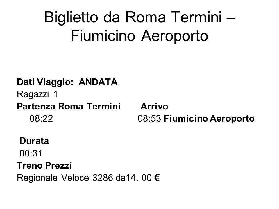 Biglietto da Roma Termini – Fiumicino Aeroporto Dati Viaggio: ANDATA Ragazzi 1 Partenza Roma Termini Arrivo 08:22 08:53 Fiumicino Aeroporto Durata 00: