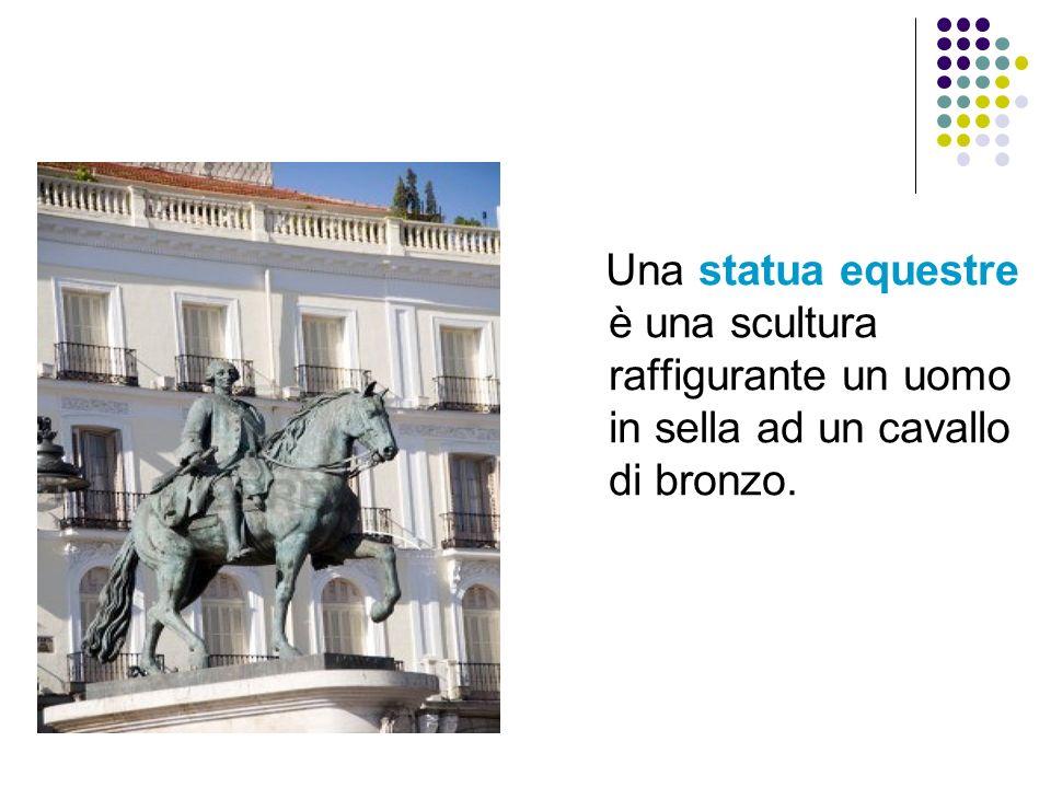 Una statua equestre è una scultura raffigurante un uomo in sella ad un cavallo di bronzo.