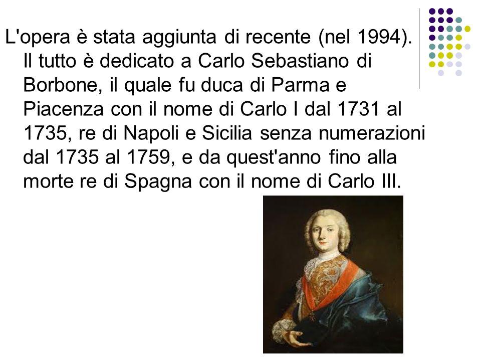 L'opera è stata aggiunta di recente (nel 1994). Il tutto è dedicato a Carlo Sebastiano di Borbone, il quale fu duca di Parma e Piacenza con il nome di