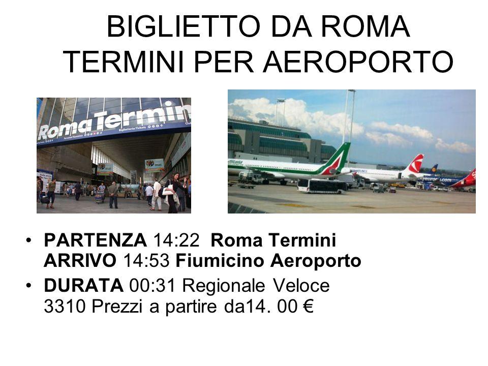 BIGLIETTO DA ROMA TERMINI PER AEROPORTO PARTENZA 14:22 Roma Termini ARRIVO 14:53 Fiumicino Aeroporto DURATA 00:31 Regionale Veloce 3310 Prezzi a parti