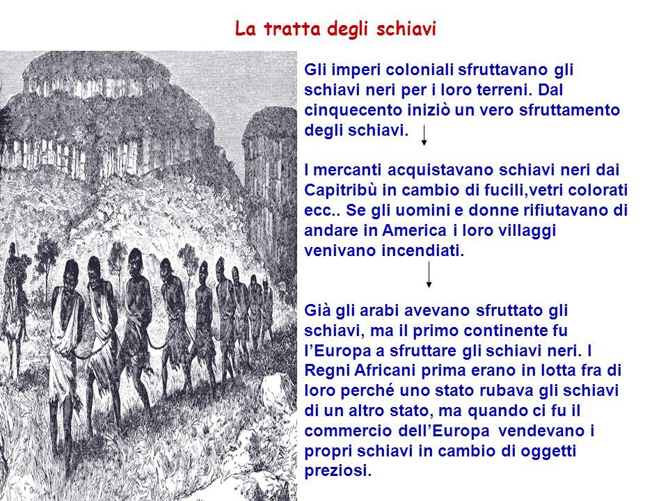 La tratta degli schiavi Gli imperi coloniali sfruttavano gli schiavi neri per i loro terreni. Dal cinquecento iniziò un vero sfruttamento degli schiav