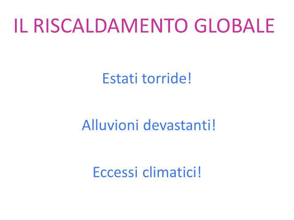 IL RISCALDAMENTO GLOBALE Estati torride! Alluvioni devastanti! Eccessi climatici!